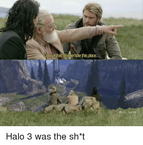 Funny, Halo, and Halo 3: ookat that Renemberthis plaoe.  Haio Cores Halo 3 was the sh*t