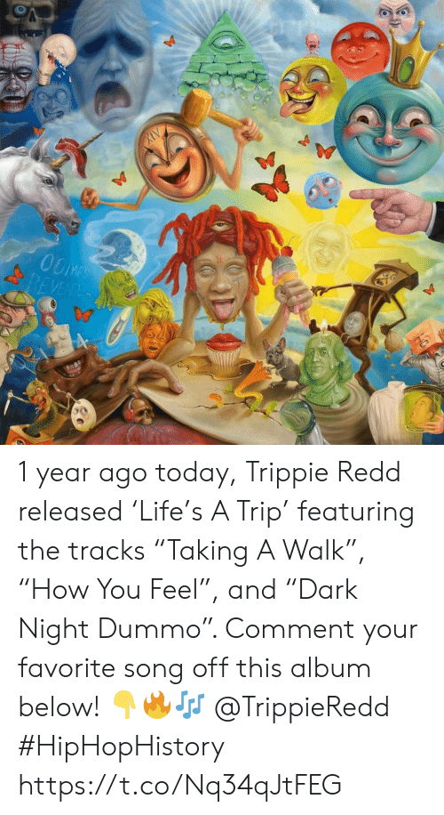"Today, Song, and Redd: OOMPS  REVENCE 1 year ago today, Trippie Redd released 'Life's A Trip' featuring the tracks ""Taking A Walk"", ""How You Feel"", and ""Dark Night Dummo"". Comment your favorite song off this album below! 👇🔥🎶 @TrippieRedd #HipHopHistory https://t.co/Nq34qJtFEG"
