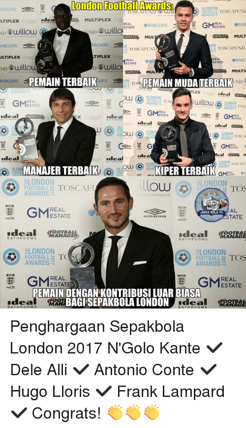 Memes, Ally, and Frank Lampard: OOMS  LTIPLEX  London Football Awards  LONDON  TOSCA FUND  TOSCA  FOOTBALL  AWARDS  adea  MULTIPLEX  GMESTATE  REAL  BARR  BARCLAYS  ESTATE  ND willo  willow  ND  MULT  MUL  AGER  ARCLAYS  DON  ARCLAYS  TOSCA FUND  TOSCAFUND  TIPLEX  ULTIPLEX  REAL  BARC  REAL  ESTATE  ESTATE  D willo  ND UUillo  MULTI  MANAG  BARCLAYS  PEMAIN TERBAIK  LAYS  *ge ON  TOSC  PEMAIN MUDATERBAIK  UND  MANAGER  AWARDS  LEX  Ideal  LONDON  DUU  willow  GMEERSE  LONDON  AWARDS  AWARDS  Ideal  ESTATE  Idea  GMEETTE  COM  Ideal eno  LOND  LONDON  F00  FOOTBAL TOSCA  AWAR  AWARDS  GM  REAL  NDON  ESTATE  Idea  Ideal  Ideal  LONDON  TOSCAPUI  ELOND  KIPERTERBAIK  FOOTBA  AWARDS  MANAJERTERBAIK  ELON  AWAR  REAL  FOOTB  GM  LONDON  LONDON  OUU  FOOTBALLS TOSCAFU  TOS  AWARDS  GMESTATE  AL  JOKES BOLA FC  STATE  BATHROOMS  BATHROOMS  LONDON  LONDON  TO SC  TOS  FOOTBALL  FOOTBALL N  AWARDS  AWARDS  G REAL  REAL  PERMAIN DENGAN KONTRIBUSILUAR BIASA  BAGISEPAKBOLA LONDON  Ideal  BATHROOMS Penghargaan Sepakbola London 2017 N'Golo Kante ✔ Dele Alli ✔ Antonio Conte ✔ Hugo Lloris ✔ Frank Lampard ✔ Congrats! 👏👏👏