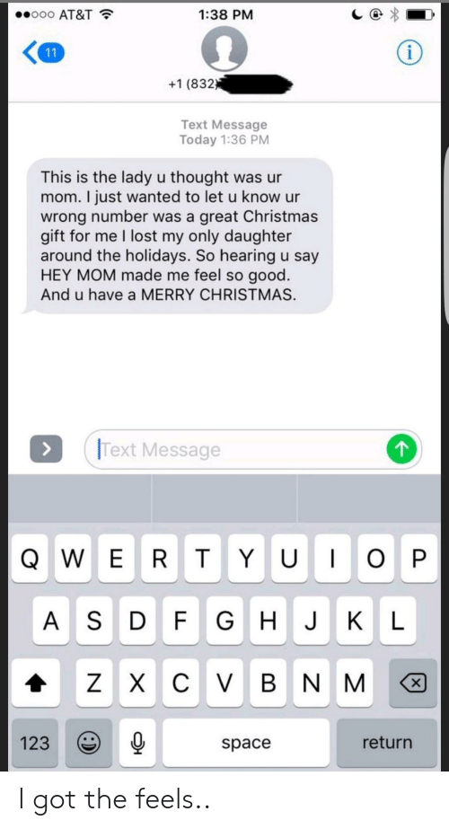 Hey Mom: ..ooo AT&T  1:38 PM  +1 (832  Text Message  Today 1:36 PM  This is the lady u thought was ur  mom. I just wanted to let u know ur  wrong number was a great Christmas  gift for me I lost my only daughter  around the holidays. So hearing u say  HEY MOM made me feel so good  And u have a MERRY CHRISTMAS.  Text Message  A S D F GHJK L  1230  return  space I got the feels..