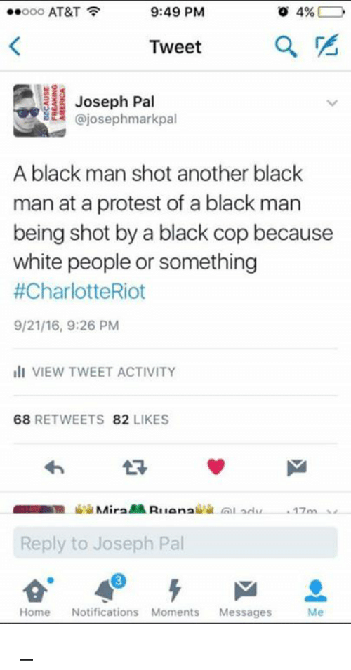 Black Cops: ..ooo AT&T  9:49 PM  4%  Tweet  Joseph Pal  ajosephmarkpal  A black man shot another black  man at a protest of a black man  being shot by a black cop because  white people or something  #CharlotteRiot  9/21/16, 9:26 PM  Ili VIEW TWEET ACTIVITY  68  RETWEETS  82  LIKES  BR NAira  Ruana  Reply to Joseph Pal  Home  Notifications Moments  Messages  Me ಠ_ಠ