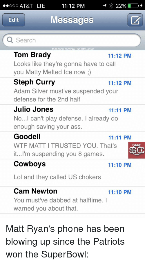 Bradying: ..ooo AT&T LTE  11:12 PM  22%  Messages  Edit  Q Search  facebook.com/NOT SportsCenter  Tom Brady  11:12 PM  Looks like they're gonna have to call  you Matty Melted Ice now  Steph Curry  11:12 PM  Adam Silver must ve suspended your  defense for the 2nd half  Julio Jones  11:11 PM  No...I can't play defense. I already do  enough saving your ass.  Goodell  11:11 PM  WTF MATTITRUSTED YOU. That's  it...I'm suspending you 8 games.  Cowboys  11:10 PM  Lol and they called US chokers  Cam Newton  11:10 PM  You must've dabbed at halftime. I  warned you about that. Matt Ryan's phone has been blowing up since the Patriots won the SuperBowl: