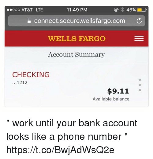"Ooo ~: ooo AT&T LTE  11:49 PM  connect.secure.wellsfargo.com C  WELLS FARGO  Account Summary  CHECKING  ...1212  $9.11  Available balance "" work until your bank account looks like a phone number "" https://t.co/BwjAdWsQ2e"