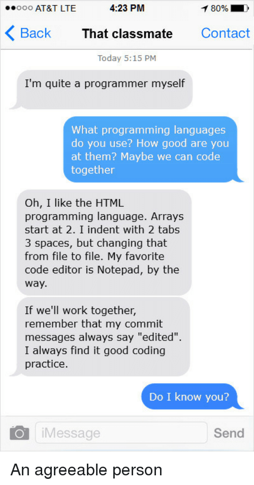 """Do I Know You: ooo AT&T LTE  4:23 PM  80% D  Back That classmate Contact  Today 5:15 PM  I'm quite a programmer myself  What programming languages  do you use? How good are you  at them? Maybe we can code  together  Oh, I like the HTML  programming language. Arrays  start at 2. I indent with 2 tabs  3 spaces, but changing that  from file to file. My favorite  code editor is Notepad, by the  way  If we'll work together,  remember that my commit  messages always say """"edited"""".  I always find it good coding  practice  Do I know you?  iMessage  Send An agreeable person"""