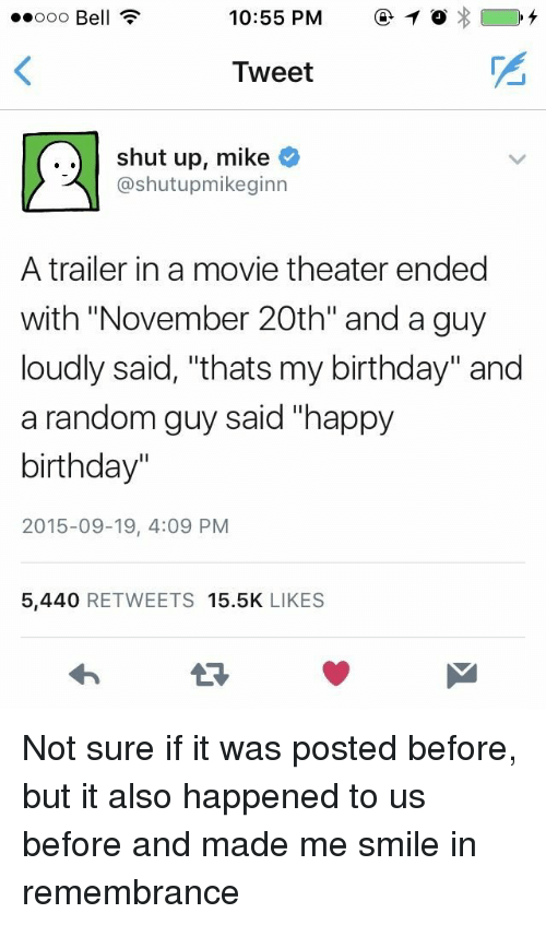 """Birthday, Shut Up, and Happy Birthday: ooo Bell ?  10:55 PM1  Tweet  ..shut up, mike  @shutupmikeginn  A trailer in a movie theater ended  with """"November 20th"""" and a guy  loudly said, """"thats my birthday"""" and  a random guy said """"happy  birthday""""  2015-09-19, 4:09 PM  5,440 RETWEETS 15.5K LIKES Not sure if it was posted before, but it also happened to us before and made me smile in remembrance"""