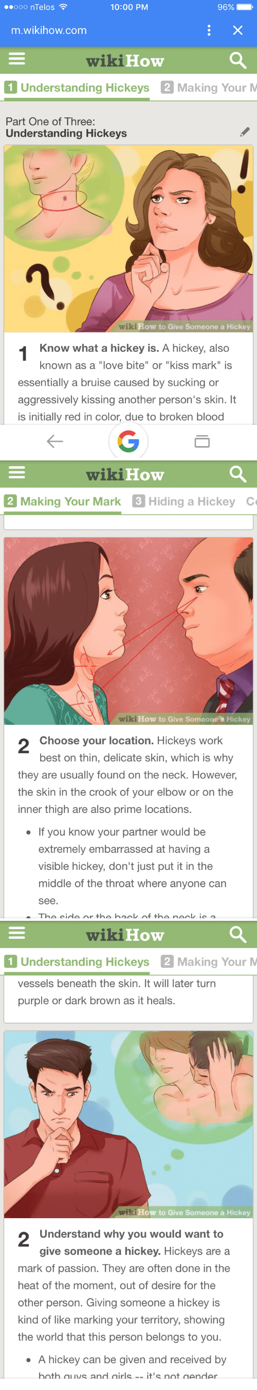 """Love, Work, and Best: ooo nTelos  10:00 PM  96%  m.wikihow.com  wikiHow  1 Understanding Hickeys 2 Making Your M  Part One of Three:  Understanding  Hickeys  How to Give Someone a Hickey  Know what a hickey is. A hickey, also  known as a """"love bite"""" or """"kiss mark"""" is  essentially a bruise caused by sucking or  aggressively kissing another person's skin. It  is initially red in color, due to broken blood   wikiHow  Making Your Mark 3 Hiding a Hickey  เช่ :How to Give Someonea Hickey  2  Choose your location. Hickeys work  best on thin, delicate skin, which is why  they are usually found on the neck. However,  the skin in the crook of your elbow or on the  inner thigh are also prime locations  If you know your partner would be  extremely embarrassed at having a  visible hickey, don't just put it in the  middle of the throat where anyone can  see.   wikiHow  1 Understanding Hickeys 2 Making Your M  vessels beneath the skin. It will later turn  purple or dark brown as it heals.  ow to Give Someone a Hickey  2  Understand why you would want to  give someone a hickey. Hickeys are a  mark of passion. They are often done in the  heat of the moment, out of desire for the  other person. Giving someone a hickey is  kind of like marking your territory, showing  the world that this person belongs to you.  A hickey can be given and received by  hath quys and airls-it's not gendler"""