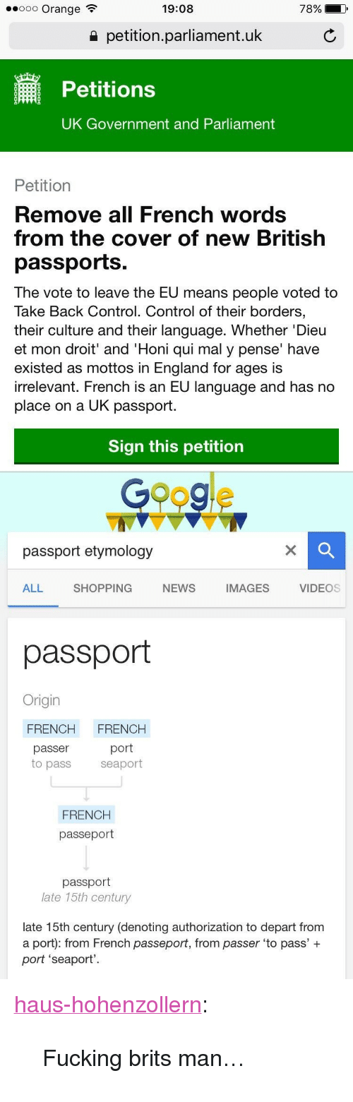 """Googe: .ooo Orange  19:08  78%  a petition.parliament.uk  Petitions  UK Government and Parliament  Petition  Remove all French words  from the cover of new British  passports.  The vote to leave the EU means people voted to  Take Back Control. Control of their borders,  their culture and their language. Whether 'Dieu  et mon droit' and 'Honi qui mal y pense' have  existed as mottos in England for ages is  irrelevant. French is an EU language and has no  place on a UK passport  Sign this petition   Googe  passport etymology  ALL  SHOPPING  NEWS  IMAGES  VIDEOS  passport  Origin  FRENCH FRENCH  passer  port  to pass seaport  FRENCH  passeport  passport  late 15th century  late 15th century (denoting authorization to depart from  a port): from French passeport, from passer 'to pass' +  port 'seaport' <p><a href=""""http://haus-hohenzollern.tumblr.com/post/148537145241/fucking-brits-man"""" class=""""tumblr_blog"""" target=""""_blank"""">haus-hohenzollern</a>:</p>  <blockquote><p>Fucking brits man…</p></blockquote>"""