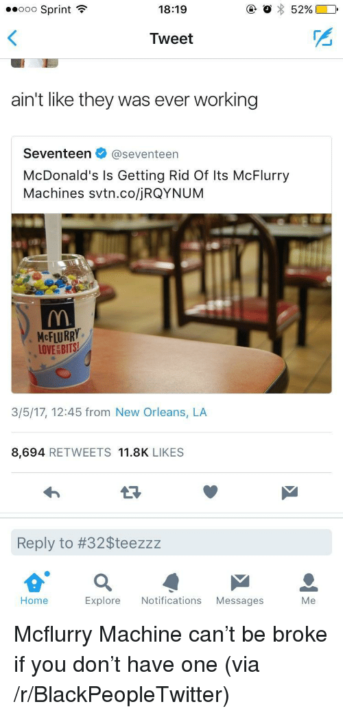 Mcflurry Machine: ..ooo Sprint  18:19  Tweet  ain't like they was ever working  Seventeen@seventeen  McDonald's Is Getting Rid Of Its McFlurry  Machines svtn.co/jRQYNUM  McFLURRY.  LOVEBITS  3/5/17, 12:45 from New Orleans, LA  8,694 RETWEETS 11.8K LIKES  Reply to #32Steezzz  Home  Explore Notifications Messages  Me <p>Mcflurry Machine can&rsquo;t be broke if you don&rsquo;t have one (via /r/BlackPeopleTwitter)</p>