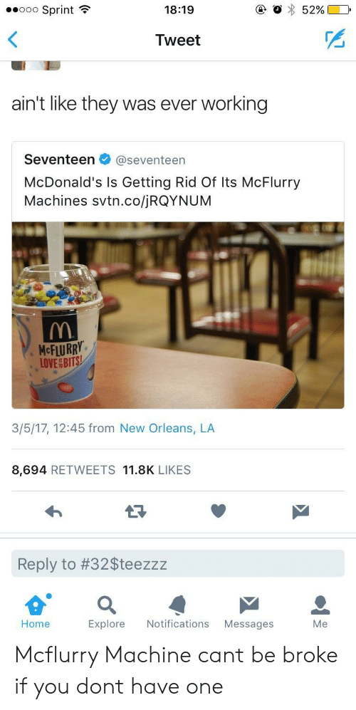 Mcflurry Machine: ..ooo Sprint  18:19  Tweet  ain't like they was ever working  Seventeen@seventeen  McDonald's Is Getting Rid Of Its McFlurry  Machines svtn.co/jRQYNUM  McFLURRY.  LOVEBITS  3/5/17, 12:45 from New Orleans, LA  8,694 RETWEETS 11.8K LIKES  Reply to #32Steezzz  Home  Explore Notifications Messages  Me Mcflurry Machine cant be broke if you dont have one