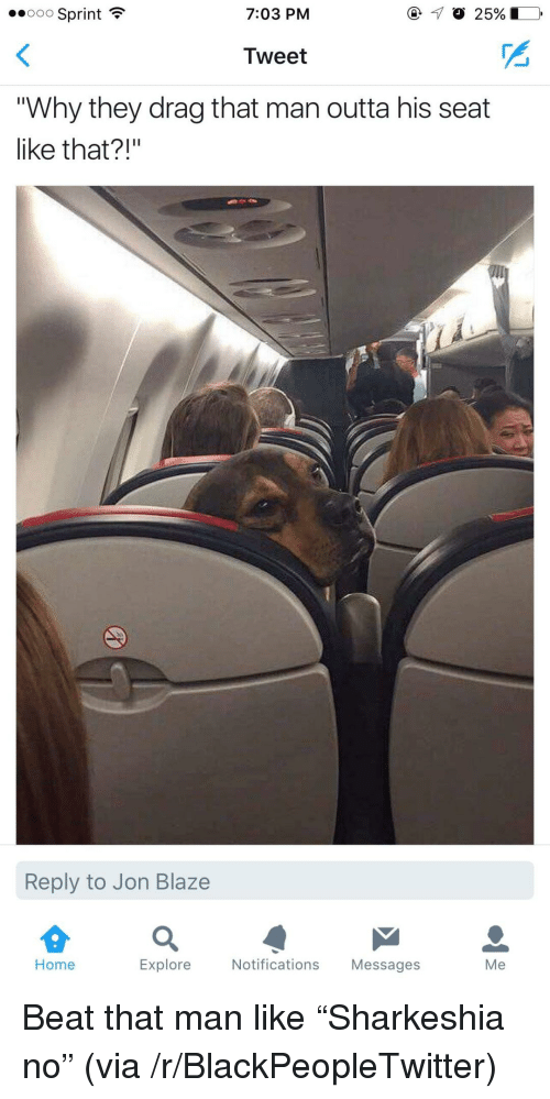 """Beat That: ..ooo Sprint  7:03 PM  Tweet  """"Why they drag that man outta his seat  like that?""""  Reply to Jon Blaze  Home  Explore Notifications Messages  Me <p>Beat that man like &ldquo;Sharkeshia no&rdquo; (via /r/BlackPeopleTwitter)</p>"""