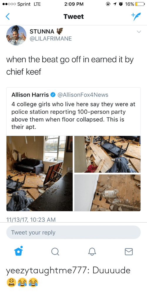 Anaconda, Chief Keef, and College: ooo Sprint LTE  2:09 PM  Tweet  STUNNA  @LILAFRIMANE  when the beat go off in earned it by  chief keef  Allison Harris. @All.sonFox4News  4 college girls who live here say they were at  police station reporting 100-person party  above them when floor collapsed. This is  their apt.  11/13/17, 10:23 AM  Tweet your reply yeezytaughtme777:  Duuuude 😩😂😂