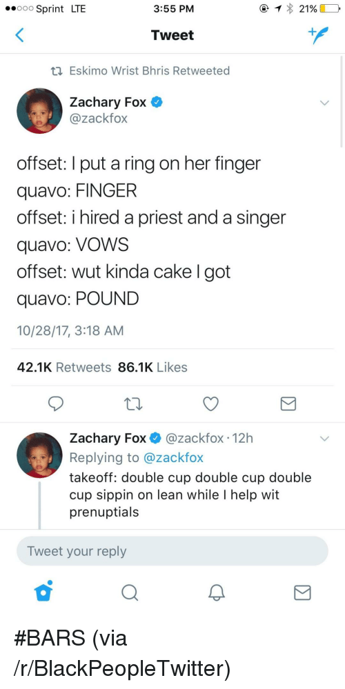 Blackpeopletwitter, Lean, and Quavo: .ooo Sprint LTE  3:55 PM  Tweet  Eskimo Wrist Bhris Retweeted  Zachary Fox O  @zackfox  offset: I put a ring on her finger  quavo: FINGER  offset: i hired a priest and a singer  quavo: VoWS  offset: wut kinda cake I got  quavo: POUND  10/28/17, 3:18 AM  42.1K Retweets 86.1K Likes  Zachary Fox @zackfox 12h  Replying to @zackfox  takeoff: double cup double cup double  cup sippin on lean while I help wit  prenuptials  Tweet your reply <p>#BARS (via /r/BlackPeopleTwitter)</p>