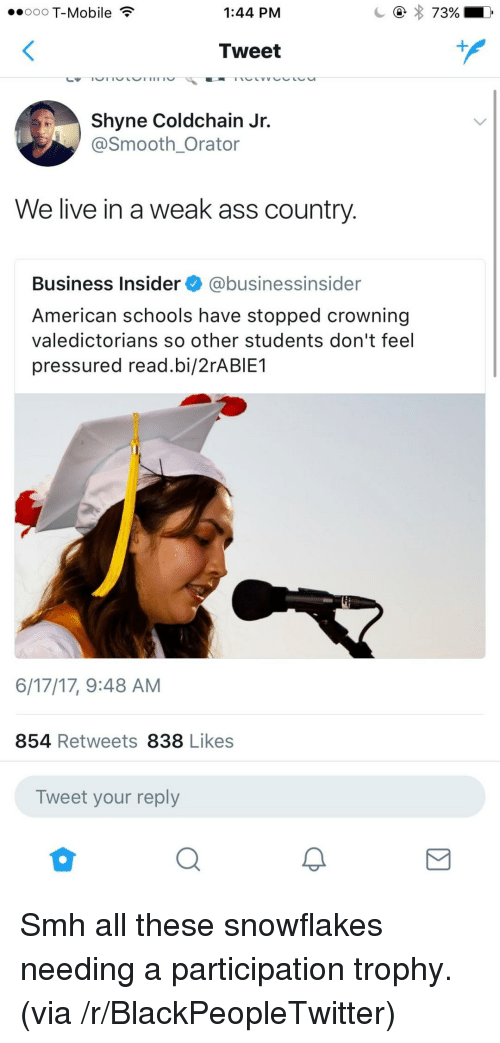 Ass, Blackpeopletwitter, and Smh: ooo T-Mobile  1:44 PM  Tweet  Shyne Coldchain Jr.  @Smooth Orator  We live in a weak ass country  Business Insider @businessinsider  American schools have stopped crowning  valedictorians so other students don't feel  pressured read.bi/2rABIE1  6/17/17, 9:48 AM  854 Retweets 838 Likes  Tweet your reply <p>Smh all these snowflakes needing a participation trophy. (via /r/BlackPeopleTwitter)</p>