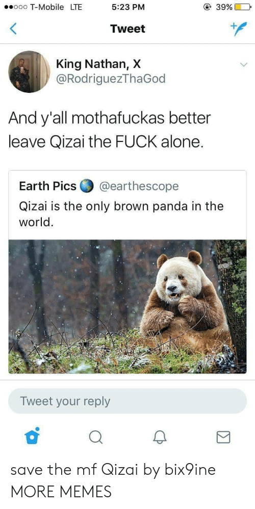 Being Alone, Dank, and Memes: ooo T-Mobile LTE  5:23 PM  39%)  Tweet  King Nathan, X  @RodriguezThaGod  And y'all mothafuckas better  leave Qizai the FUCK alone.  Earth Pics ▼ @earthescope  Qizai is the only brown panda in the  world.  Tweet your reply save the mf Qizai by bix9ine MORE MEMES