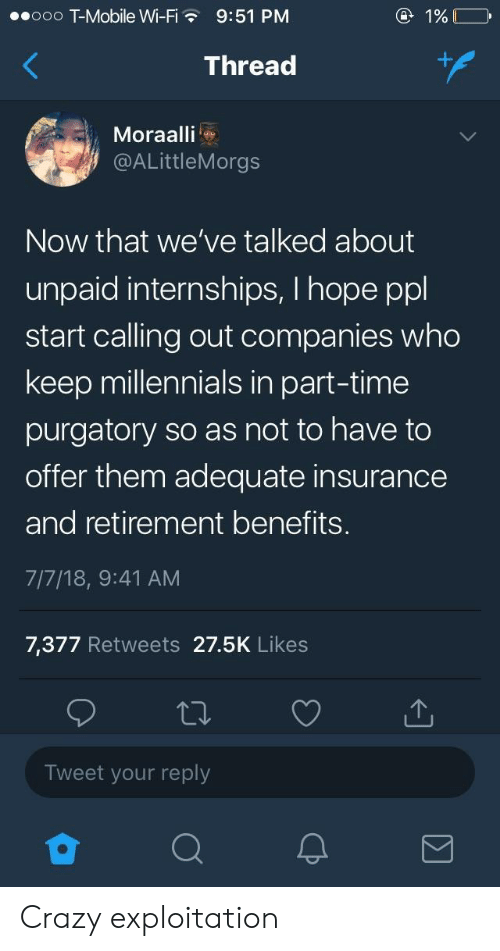 Broomstick, Crazy, and T-Mobile: ooo T-Mobile Wi-F  9:51 PM  Thread  Moraalli  @ALittleMorgs  Now that we've talked about  unpaid internships, I hope ppl  start calling out companies who  keep millennials in part-time  purgatory so as not to have to  offer them adequate insurance  and retirement benefits.  7/7/18, 9:41 AM  7,377 Retweets 27.5K Likes  Tweet your reply Crazy exploitation