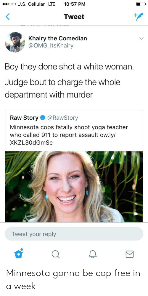 Omg, Teacher, and Free: ooo U.S. Cellular LTE 10:57 PM  Tweet  Khairy the Comedian  @OMG_ItsKhairy  Boy they done shot a white woman.  Judge bout to charge the whole  department with murder  Raw Story @RawStory  Minnesota cops fatally shoot yoga teacher  who called 911 to report assault ow.ly/  XKZL30dGmSc  Tweet your reply Minnesota gonna be cop free in a week