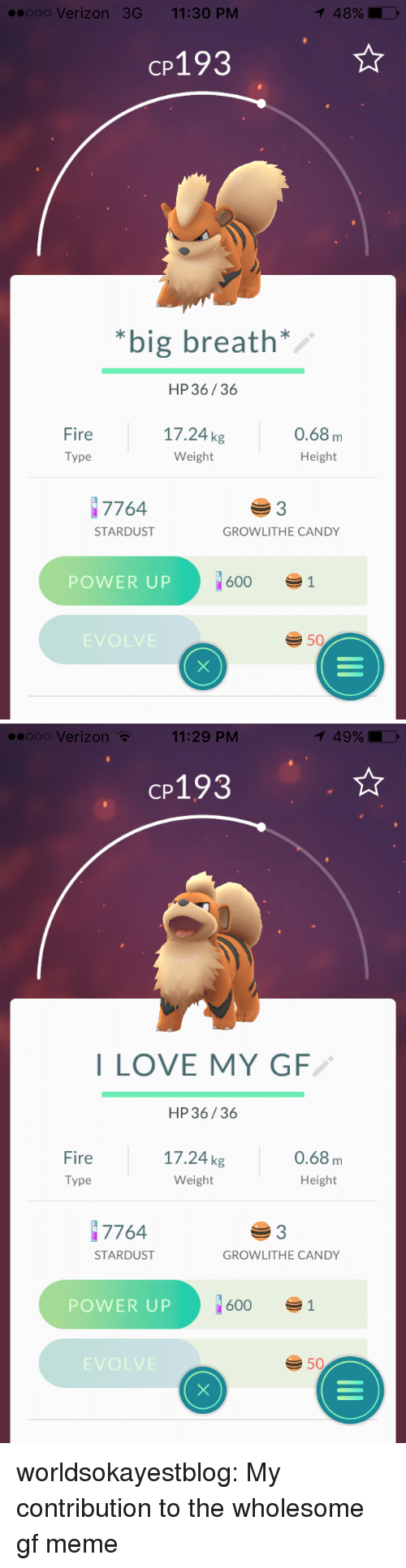 Power Up: ooo Verizon 3G 11:30 PM  CP193  *big breath*  HP36/36  Fire  Type  17.24kg  Weight  0.68m  Height  7764  3  STARDUST  GROWLITHE CANDY  POWER UP  6001  EVOLVE  50   eooo Verizon  11:29 PM  49%  CP193  I LOVE MY GF  HP36/36  Fire  Type  17.24kg  Weight  0.68m  Height  7764  3  STARDUST  GROWLITHE CANDY  POWER UP  6001  EVOLVE  50 worldsokayestblog:  My contribution to the wholesome gf meme