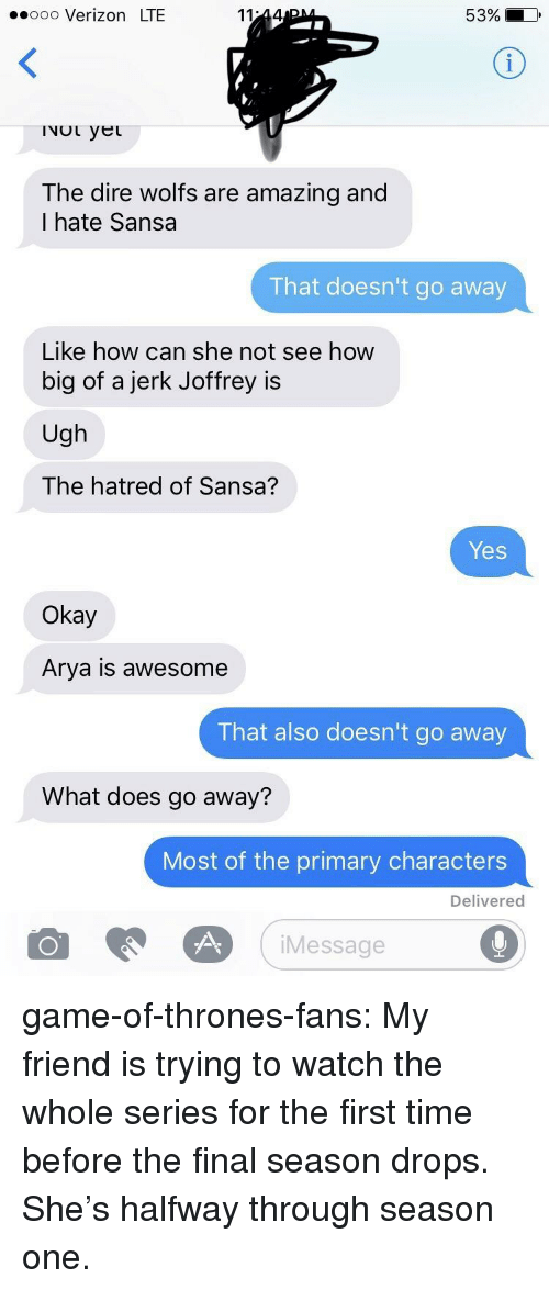Arya: ooo Verizon LTE  53% i  INOL yet  The dire wolfs are amazing and  I hate Sansa  That doesn't go away  Like how can she not see how  big of a jerk Joffrey is  Ugh  The hatred of Sansa?  Yes  Okay  Arya is awesome  That also doesn't go away  What does go away?  Most of the primary characters  Delivered  iMessage game-of-thrones-fans:  My friend is trying to watch the whole series for the first time before the final season drops. She's halfway through season one.