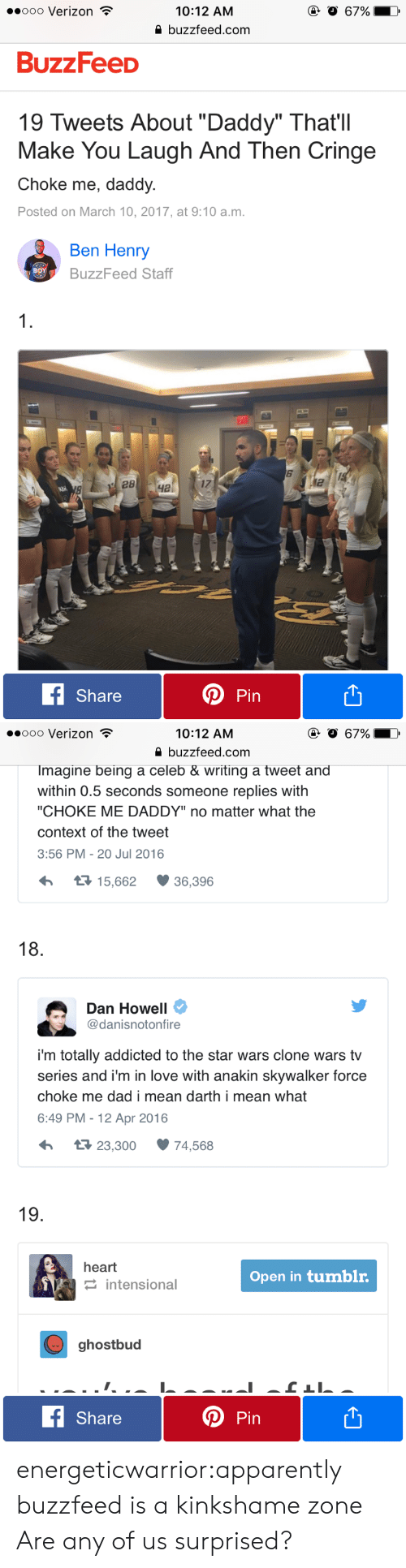 """clone wars: .ooo Verizon  @ O 67%  10:12 AM  buzzfeed.com  BuzzFeeD  19 Tweets About """"Daddy"""" That'll  Make You Laugh And Then Cringe  Choke me, daddy  Posted on March 10, 2017, at 9:10 a.m.  Ben Henry  вOY  BuzzFeed Staff  1  28  ча  fShare  Pin   ooo Verizon  @ O 67%  10:12 AM  buzzfeed.com  Imagine being a celeb & writing a tweet and  within 0.5 seconds someone replies with  """"CHOKE ME DADDY"""" no matter what the  context of the tweet  3:56 PM -20 Jul 2016  t 15,662  36,396  18  Dan Howell  @danisnotonfire  i'm totally addicted to the star wars clone wars tv  series and i'm in love with anakin skywalker force  choke me dad i mean darth i mean what  6:49 PM - 12 Apr 2016  t 23,300  74,568  19.  heart  Open in tumblr.  intensional  ghostbud  fShare  Pin energeticwarrior:apparently buzzfeed is a kinkshame zone  Are any of us surprised?"""