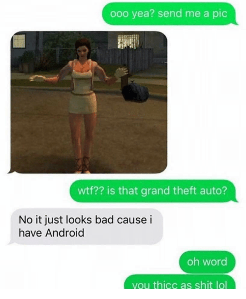 grand theft: ooo yea? send me a pic  wtf?? is that grand theft auto?  No it just looks bad cause i  have Android  oh word  you thicc as shit lol