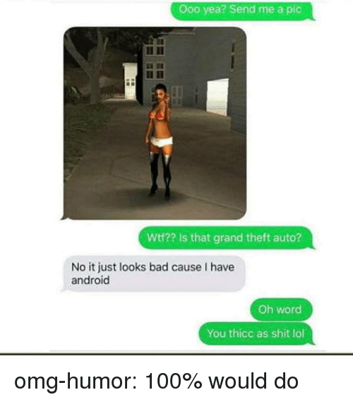 grand theft: Ooo yea? Send me a pic  Wtf?? Is that grand theft auto?  No it just looks bad cause I have  android  Oh word  You thicc as shit lol omg-humor:  100% would do