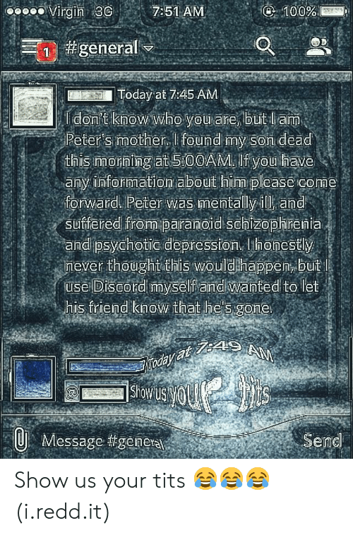 Schizophrenia: oooo Virgin 3 7:51 AM  Today at 7:45 AM  Peter's mother, I found my Son dead  this Imorning at 5:00AM. If you have  any information about him please come  forward Peter was mentally ill and  suffered from paranoid Schizophrenia  and psychotic depression, honestly  mever thoughtothis wouldhappen, buit  use Diseord myself andiwanted to let  his friend know that he's gone  Showu  Message #geneta  Send Show us your tits 😂😂😂 (i.redd.it)