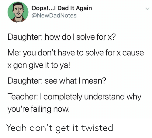failing: Oops!...I Dad It Again  @NewDadNotes  Daughter: how do I solve for x?  Me: you don't have to solve for x cause  gon give it to ya!  Daughter: see what I mean?  Teacher: I completely understand why  you're failing now. Yeah don't get it twisted