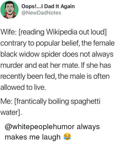 Black Widow: Oops!...l Dad It Again  @NewDadNotes  Wife: [reading Wikipedia out loud]  contrary to popular belief, the female  black widow spider does not always  murder and eat her mate. If she has  recently been fed, the male is often  allowed to live  Me: [frantically boiling spaghetti  water] @whitepeoplehumor always makes me laugh 😂