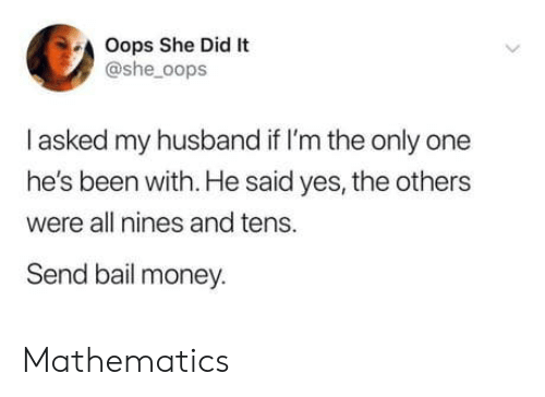 oops: Oops She Did It  @she_oops  I asked my husband if I'm the only one  he's been with. He said yes, the others  were all nines and tens.  Send bail money. Mathematics