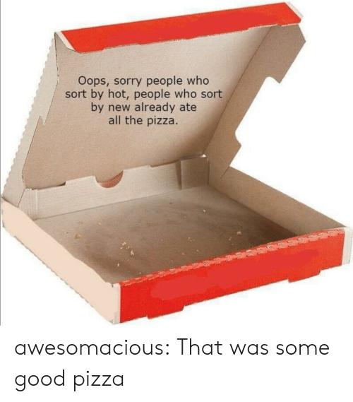 oops: Oops, sorry people who  sort by hot, people who sort  by new already ate  all the pizza. awesomacious:  That was some good pizza