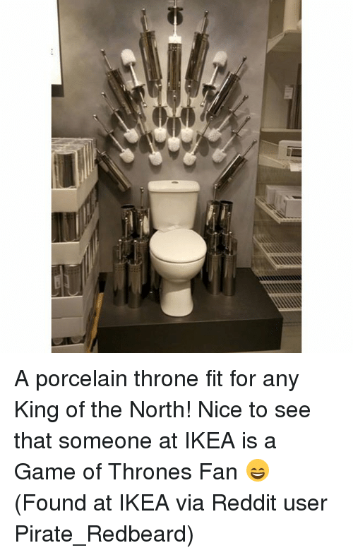 A Game of Thrones: ooss A porcelain throne fit for any King of the North! Nice to see that someone at IKEA is a Game of Thrones Fan 😄 (Found at IKEA via Reddit user Pirate_Redbeard)