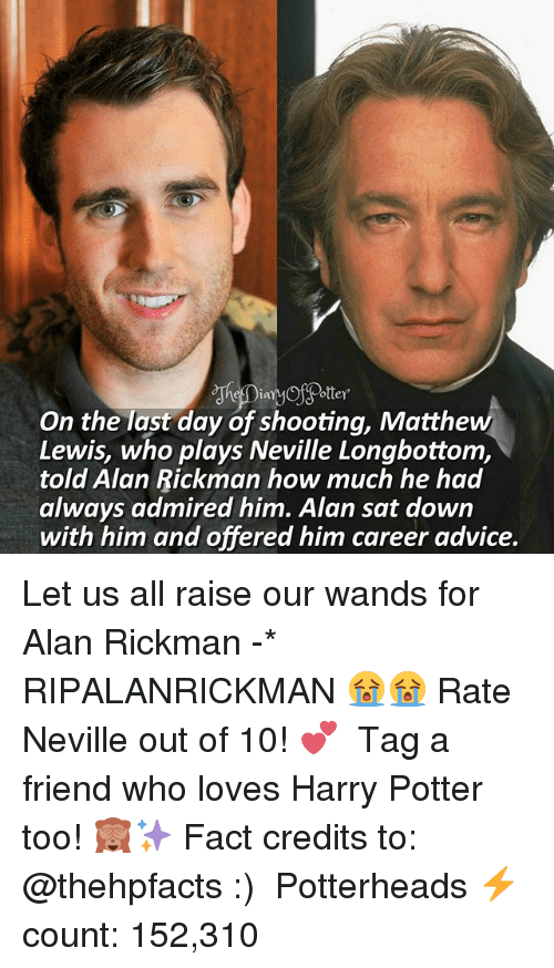 Rickman: ooter  ottey  On the last day of shooting, Matthew  Lewis, who plays Neville Longbottom,  told Alan Rickman how much he had  always admired him. Alan sat down  with him and offered him career advice. Let us all raise our wands for Alan Rickman -* RIPALANRICKMAN 😭😭 Rate Neville out of 10! 💕 ♔ Tag a friend who loves Harry Potter too! 🙈✨ Fact credits to: @thehpfacts :) ◇ Potterheads⚡count: 152,310