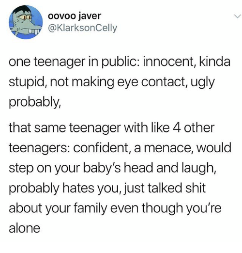 Being Alone, Family, and Head: oovoo javer  @KlarksonCelly  (f  one teenager in public: innocent, kinda  stupid, not making eye contact, ugly  probably,  that same teenager with like 4 other  teenagers: confident, a menace, would  step on your baby's head and laugh  probably hates you, just talked shit  about your family even though you're  alone