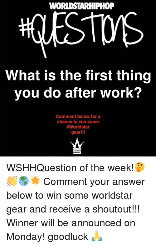 Memes, Worldstar, and Work: oP  What is the first thing  you do after work?  Comment below for a  chance to win some  #worldstar  gear!!! WSHHQuestion of the week!🤔👏🌎🌟 Comment your answer below to win some worldstar gear and receive a shoutout!!! Winner will be announced on Monday! goodluck 🙏