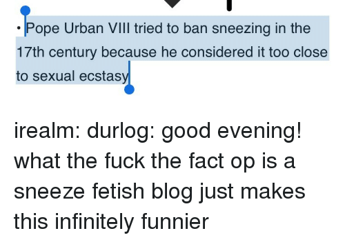 sneezing: ope Urban VIll tried to ban sneezing in the  17th century because he considered it too close  to sexual ecstas irealm: durlog: good evening! what the fuck  the fact op is a sneeze fetish blog just makes this infinitely funnier