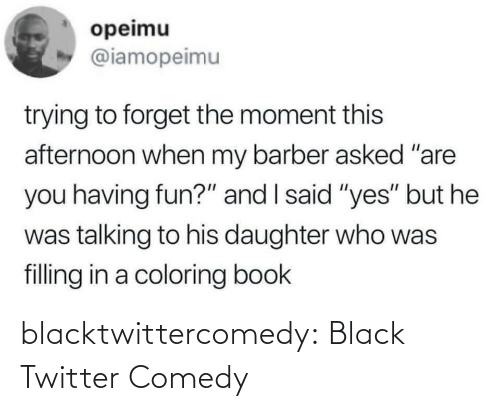 "Barber: opeimu  @iamopeimu  trying to forget the moment this  afternoon when my barber asked ""are  you having fun?"" and I said ""yes"" but he  was talking to his daughter who was  filling in a coloring book blacktwittercomedy:  Black Twitter Comedy"