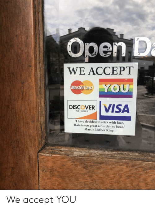 Love, Martin, and Bear: Open D  WE ACCEPT  Master Card YOU  DISCOVER VISA  NETWORK  I have decided to stick with love.  Hate is too great a burden to bear.  Martin Luther King We accept YOU