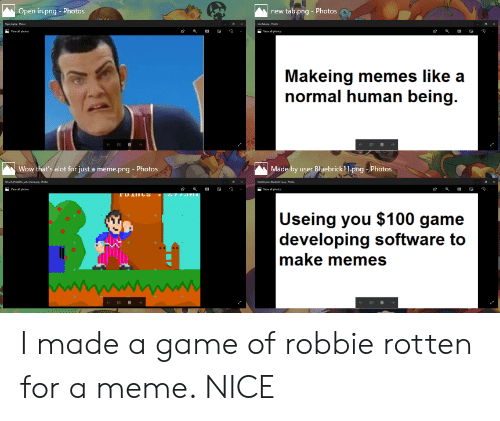 Meme Png: Open in.png Photos  new tab.png -Photos  Makeing memes like a  normal human being.  Wow that's alot for just a meme.png Photos  Made by user Bluebrick11.png-Photos  Useing you $100 game  developing software to  make memes I made a game of robbie rotten for a meme. NICE