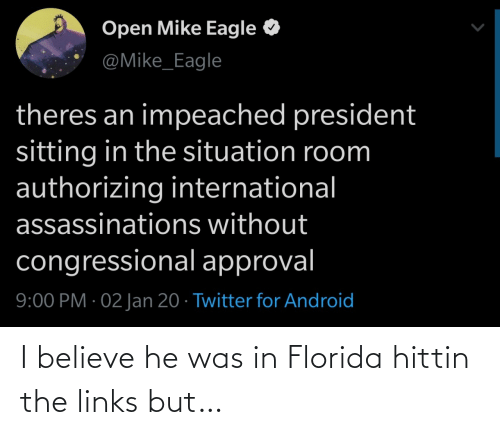 Situation: Open Mike Eagle  @Mike_Eagle  theres an impeached president  sitting in the situation room  authorizing international  assassinations without  congressional approval  9:00 PM · 02 Jan 20 · Twitter for Android I believe he was in Florida hittin the links but…