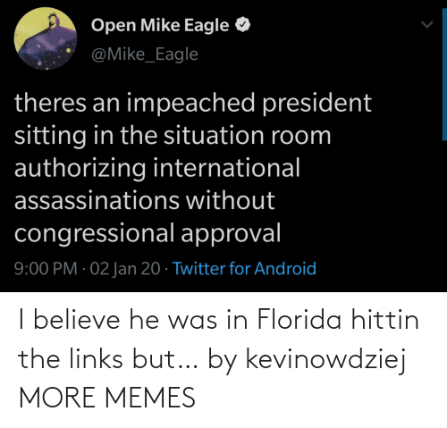 Situation: Open Mike Eagle  @Mike_Eagle  theres an impeached president  sitting in the situation room  authorizing international  assassinations without  congressional approval  9:00 PM · 02 Jan 20 · Twitter for Android I believe he was in Florida hittin the links but… by kevinowdziej MORE MEMES
