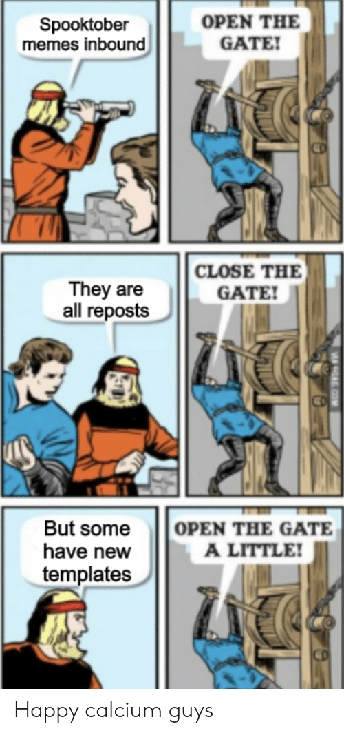 templates: OPEN THE  GATE!  Spooktober  memes inbound  CLOSE THE  They are  all reposts  GATE!  OPEN THE GATE  A LITTLE!  But some  have new  templates  9A COM Happy calcium guys
