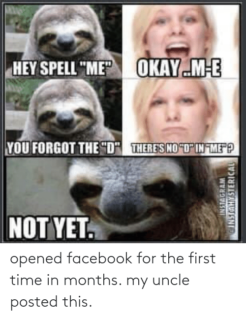 uncle: opened facebook for the first time in months. my uncle posted this.