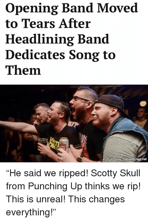 """Unrealism: opening Band Moved  to Tears After  Headlining Band  Dedicates Song to  Them.  NE  Full Story thehardtimes net """"He said we ripped! Scotty Skull from Punching Up thinks we rip! This is unreal! This changes everything!"""""""