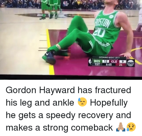 Gordon Hayward: OPENING NIGHT 2017  BOS 12 CLE 9  ST 6:45 24N Gordon Hayward has fractured his leg and ankle 😓 Hopefully he gets a speedy recovery and makes a strong comeback 🙏🏽😥
