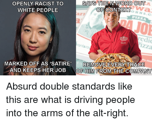 Driving, Memes, and White People: OPENLY RACIST TO  WHITE PEOPLE  SAYS THE N WORD OUT  OF CONTEXT  arz  redi  izza  REMOVE EVERY:TRACE  MARKED OFF AS SATIRE,  AND KEEPS HER JOBOF HIM FROM THE COMPANY Absurd double standards like this are what is driving people into the arms of the alt-right.