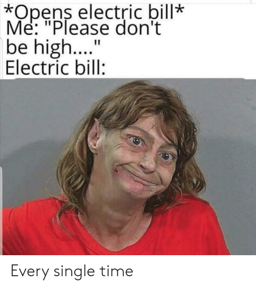 "every-single-time: *Opens electric bill*  Me: ""Please don't  be high..  Electric bill:  11 Every single time"