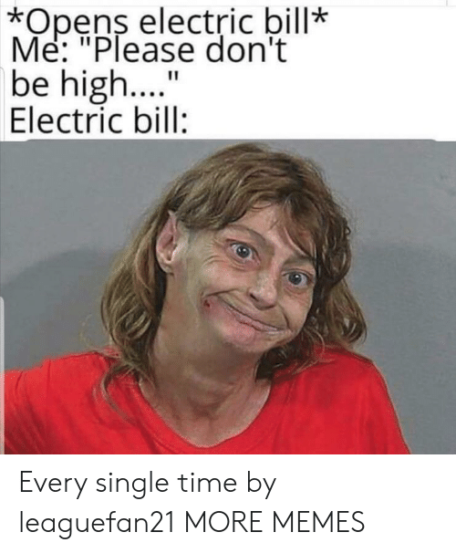 "every-single-time: *Opens electric bill*  Me: ""Please don't  be high..  Electric bill:  11 Every single time by leaguefan21 MORE MEMES"