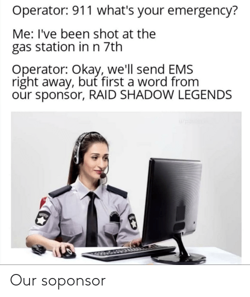 ems: Operator: 911 what's your emergency?  Me: I've been shot at the  gas station inn 7th  Operator: Okay, we'll send EMS  right away, but first a word from  our sponsor, RAID SHADOW LEGENDS  VWEY Our soponsor