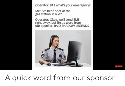 ems: Operator: 911 what's your emergency?  Me: I've been shot at the  gas station in n 7th  Operator: Okay, we'll send EMS  right away, but first a word from  our sponsor, RAID SHADOW LEGENDS  D Subscribe A quick word from our sponsor