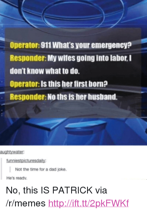 "Hes Ready: Operator: 911 What's your emergency?  Responder: My wifes going into labor, I  don't know what to do.  Operator: Is this her first born?  Responder: No ths is her husband.  Not the time for a dad joke.  He's ready <p>No, this IS PATRICK via /r/memes <a href=""http://ift.tt/2pkFWKf"">http://ift.tt/2pkFWKf</a></p>"